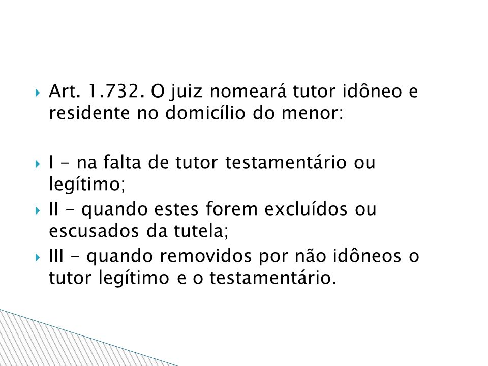 Art. 1.732. O juiz nomeará tutor idôneo e residente no domicílio do menor: