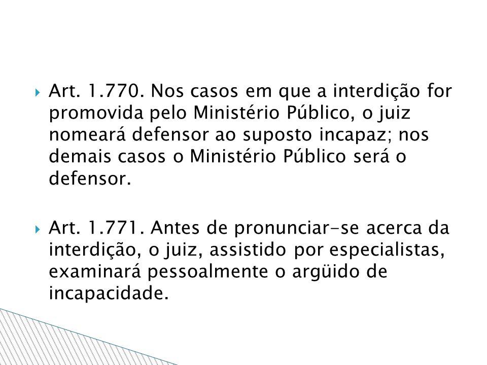 Art. 1.770. Nos casos em que a interdição for promovida pelo Ministério Público, o juiz nomeará defensor ao suposto incapaz; nos demais casos o Ministério Público será o defensor.