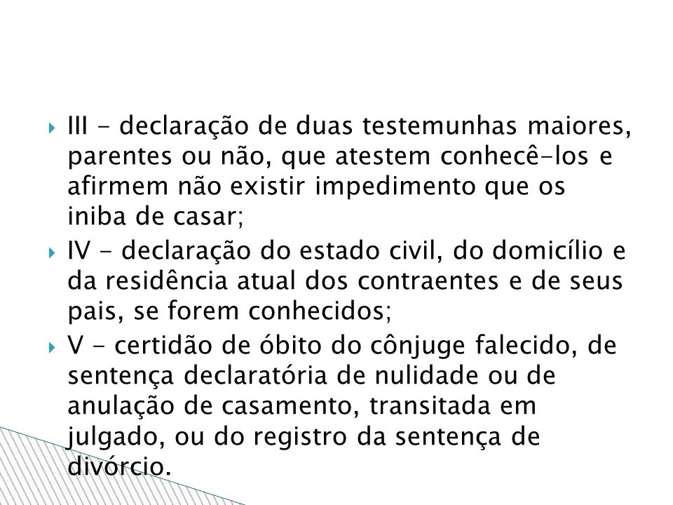 III - declaração de duas testemunhas maiores, parentes ou não, que atestem conhecê-los e afirmem não existir impedimento que os iniba de casar;