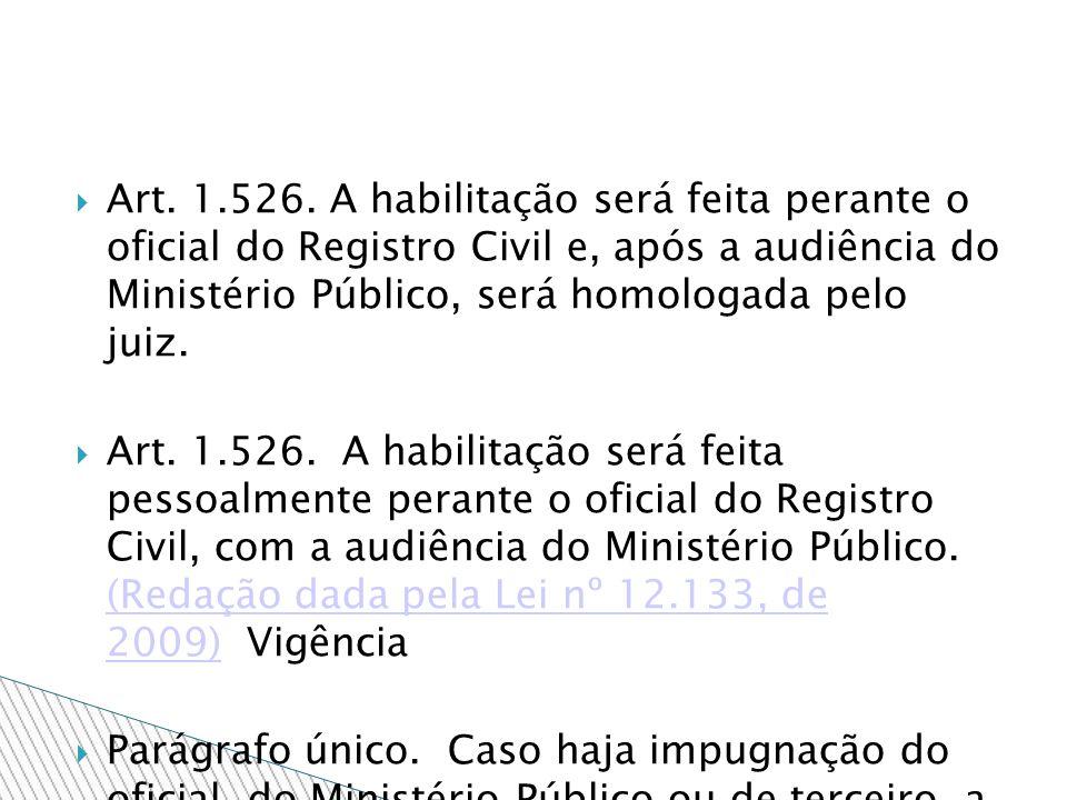 Art. 1.526. A habilitação será feita perante o oficial do Registro Civil e, após a audiência do Ministério Público, será homologada pelo juiz.