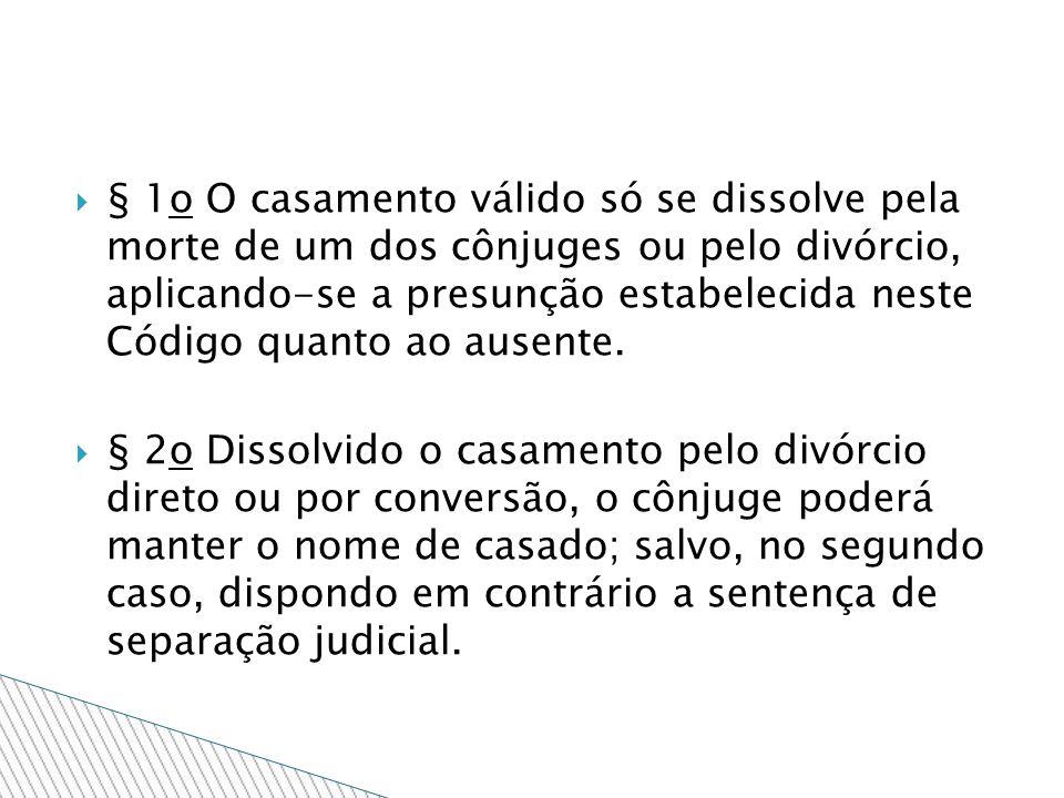 § 1o O casamento válido só se dissolve pela morte de um dos cônjuges ou pelo divórcio, aplicando-se a presunção estabelecida neste Código quanto ao ausente.