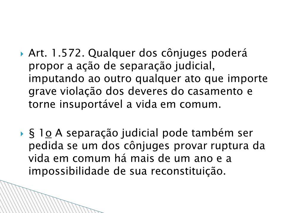 Art. 1.572. Qualquer dos cônjuges poderá propor a ação de separação judicial, imputando ao outro qualquer ato que importe grave violação dos deveres do casamento e torne insuportável a vida em comum.