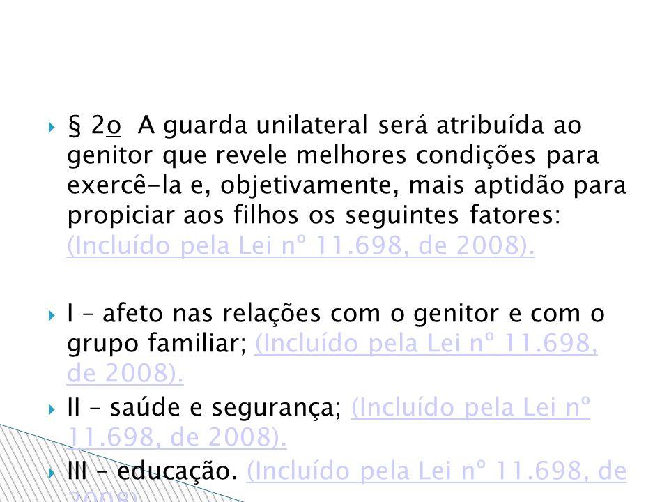 § 2o A guarda unilateral será atribuída ao genitor que revele melhores condições para exercê-la e, objetivamente, mais aptidão para propiciar aos filhos os seguintes fatores: (Incluído pela Lei nº 11.698, de 2008).