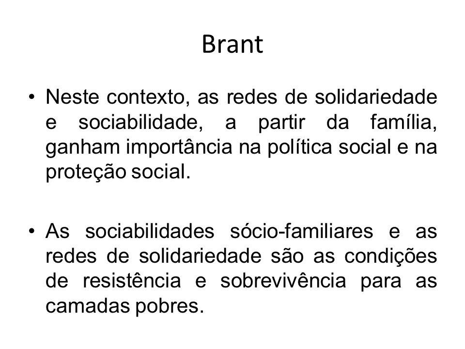 Brant Neste contexto, as redes de solidariedade e sociabilidade, a partir da família, ganham importância na política social e na proteção social.