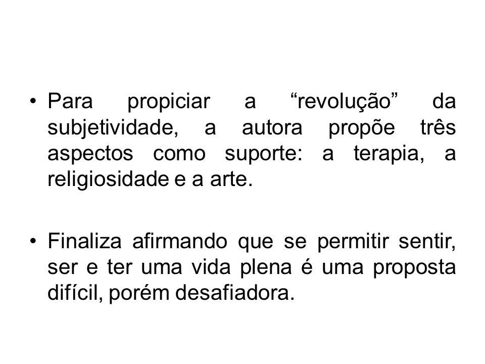 Para propiciar a revolução da subjetividade, a autora propõe três aspectos como suporte: a terapia, a religiosidade e a arte.