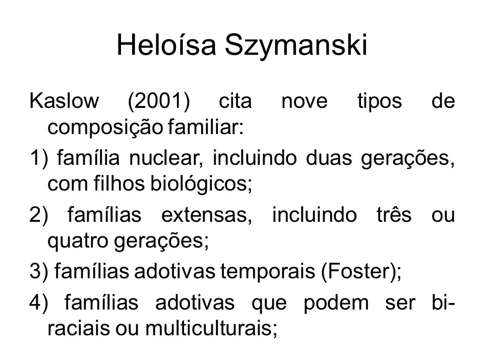 Heloísa Szymanski Kaslow (2001) cita nove tipos de composição familiar: 1) família nuclear, incluindo duas gerações, com filhos biológicos;