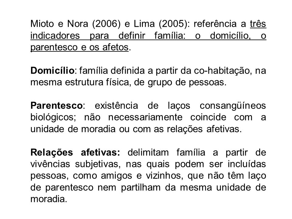 Mioto e Nora (2006) e Lima (2005): referência a três indicadores para definir família: o domicílio, o parentesco e os afetos.