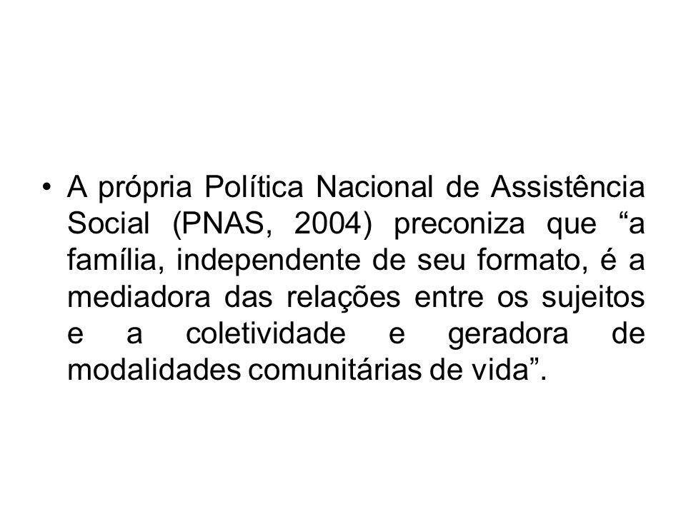 A própria Política Nacional de Assistência Social (PNAS, 2004) preconiza que a família, independente de seu formato, é a mediadora das relações entre os sujeitos e a coletividade e geradora de modalidades comunitárias de vida .