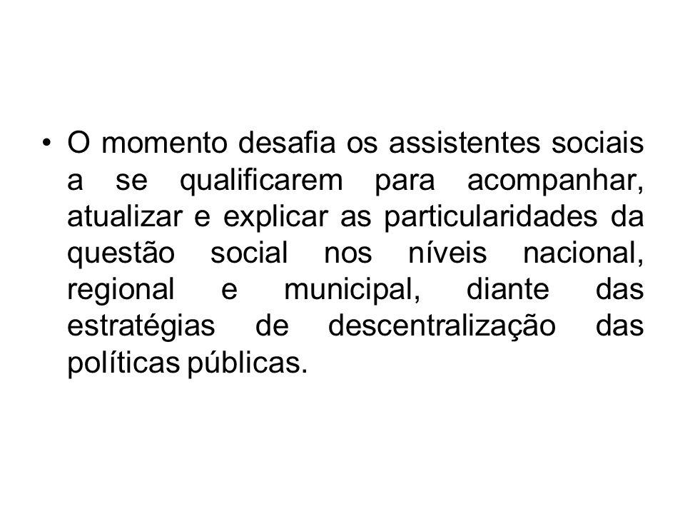 O momento desafia os assistentes sociais a se qualificarem para acompanhar, atualizar e explicar as particularidades da questão social nos níveis nacional, regional e municipal, diante das estratégias de descentralização das políticas públicas.