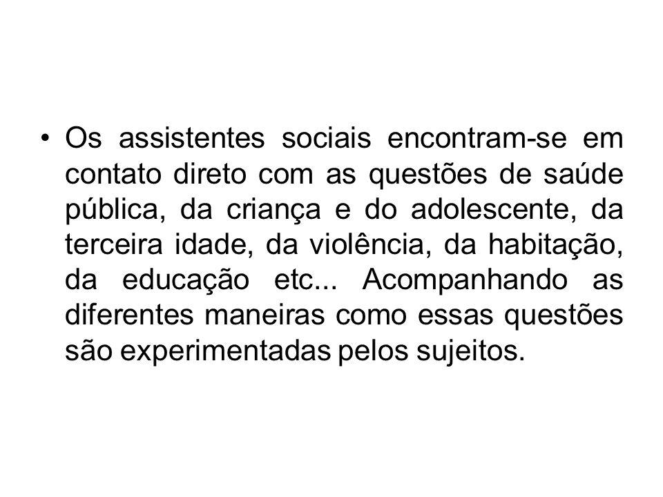 Os assistentes sociais encontram-se em contato direto com as questões de saúde pública, da criança e do adolescente, da terceira idade, da violência, da habitação, da educação etc...