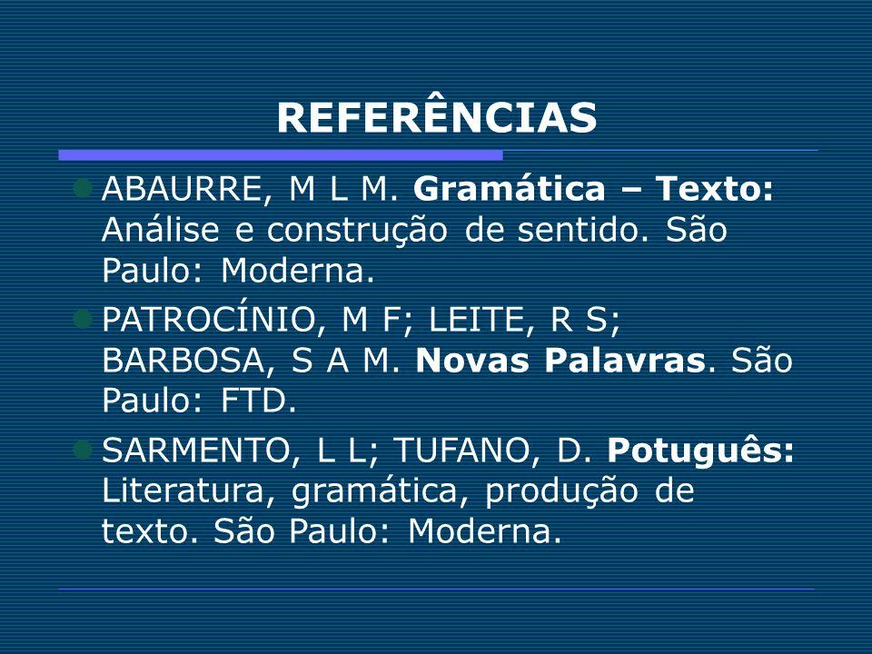 REFERÊNCIAS ABAURRE, M L M. Gramática – Texto: Análise e construção de sentido. São Paulo: Moderna.