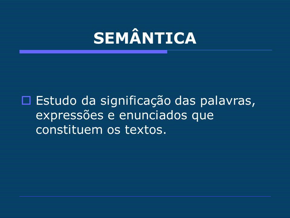 SEMÂNTICA Estudo da significação das palavras, expressões e enunciados que constituem os textos. 4.
