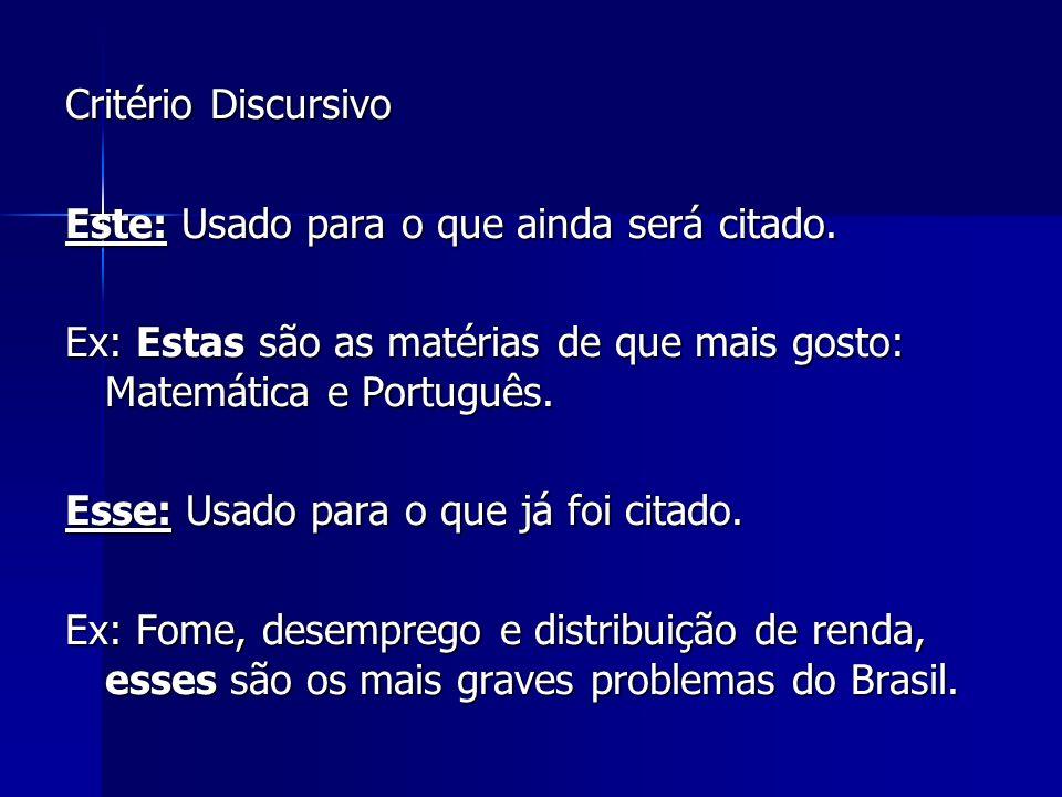 Critério Discursivo Este: Usado para o que ainda será citado. Ex: Estas são as matérias de que mais gosto: Matemática e Português.
