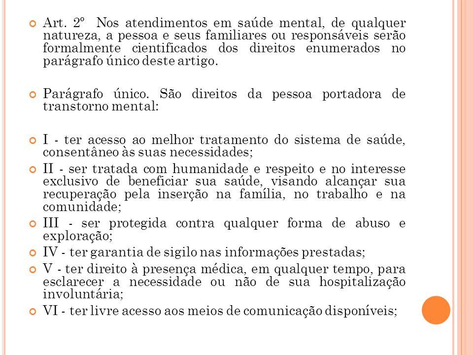 Art. 2º Nos atendimentos em saúde mental, de qualquer natureza, a pessoa e seus familiares ou responsáveis serão formalmente cientificados dos direitos enumerados no parágrafo único deste artigo.