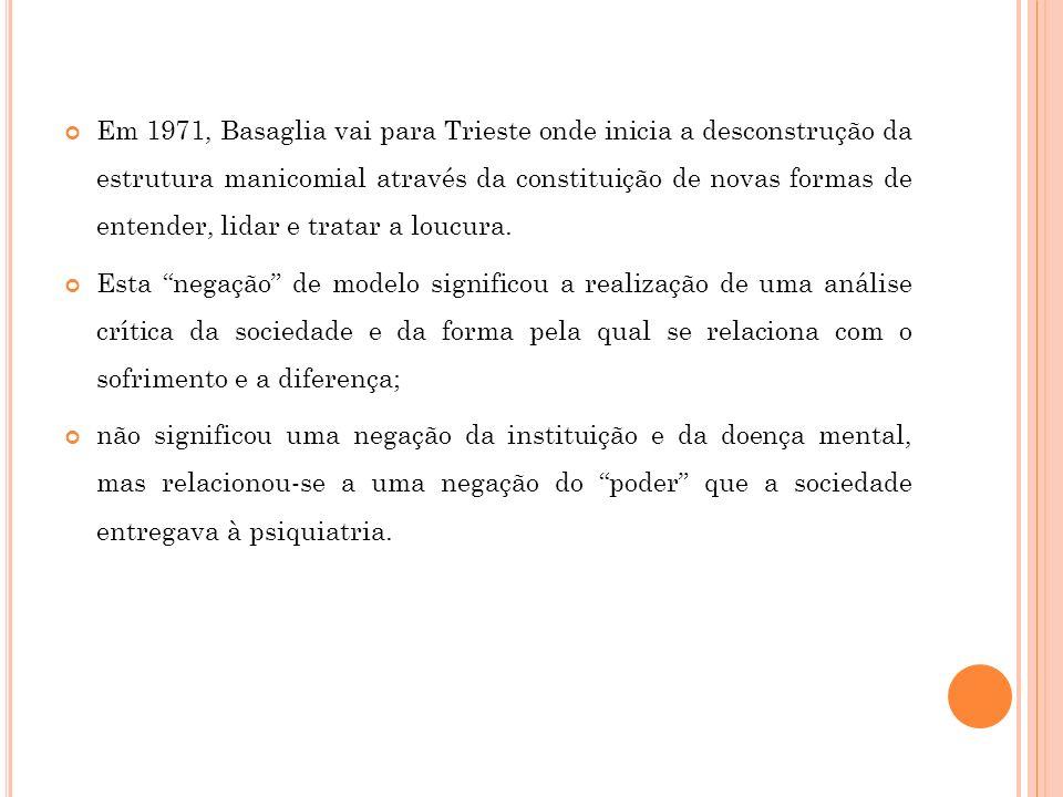Em 1971, Basaglia vai para Trieste onde inicia a desconstrução da estrutura manicomial através da constituição de novas formas de entender, lidar e tratar a loucura.