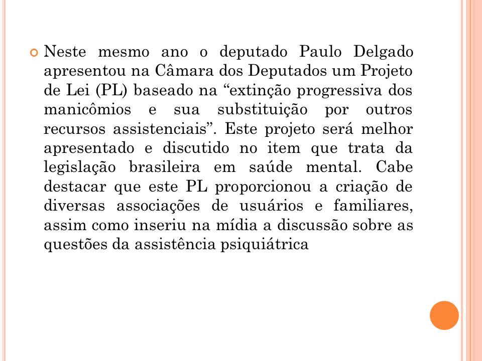 Neste mesmo ano o deputado Paulo Delgado apresentou na Câmara dos Deputados um Projeto de Lei (PL) baseado na extinção progressiva dos manicômios e sua substituição por outros recursos assistenciais .