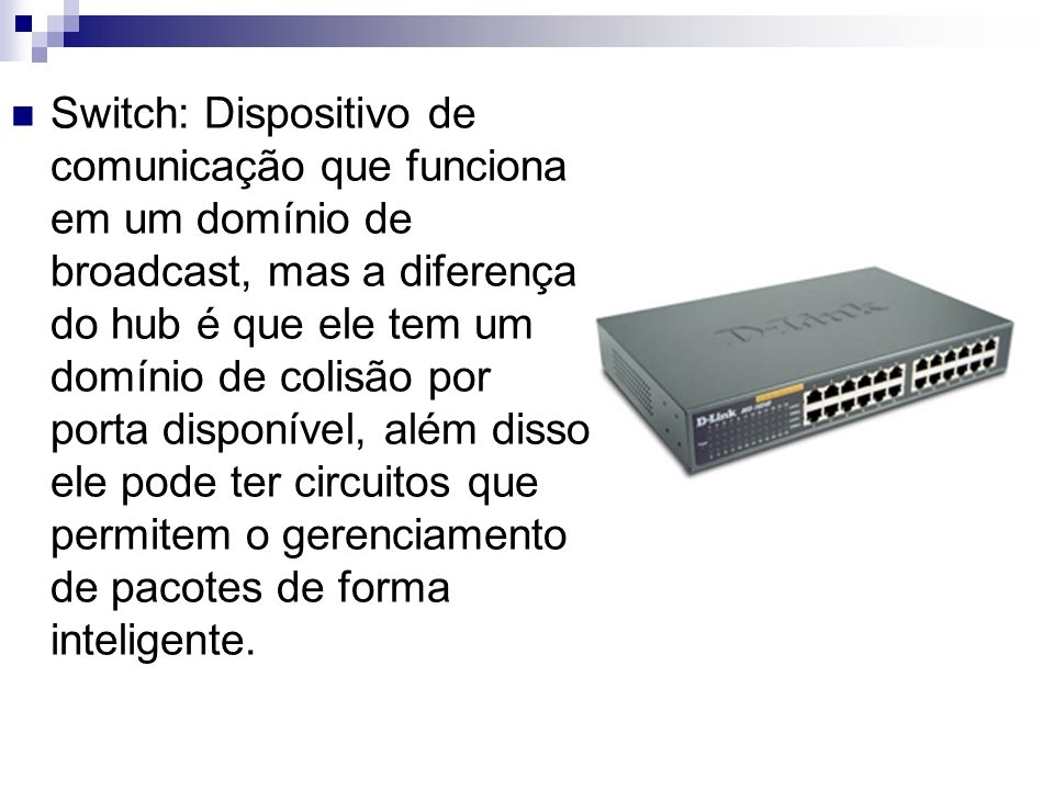 Switch: Dispositivo de comunicação que funciona em um domínio de broadcast, mas a diferença do hub é que ele tem um domínio de colisão por porta disponível, além disso ele pode ter circuitos que permitem o gerenciamento de pacotes de forma inteligente.