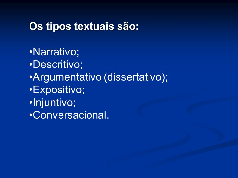 Os tipos textuais são:Narrativo; Descritivo; Argumentativo (dissertativo); Expositivo; Injuntivo; Conversacional.