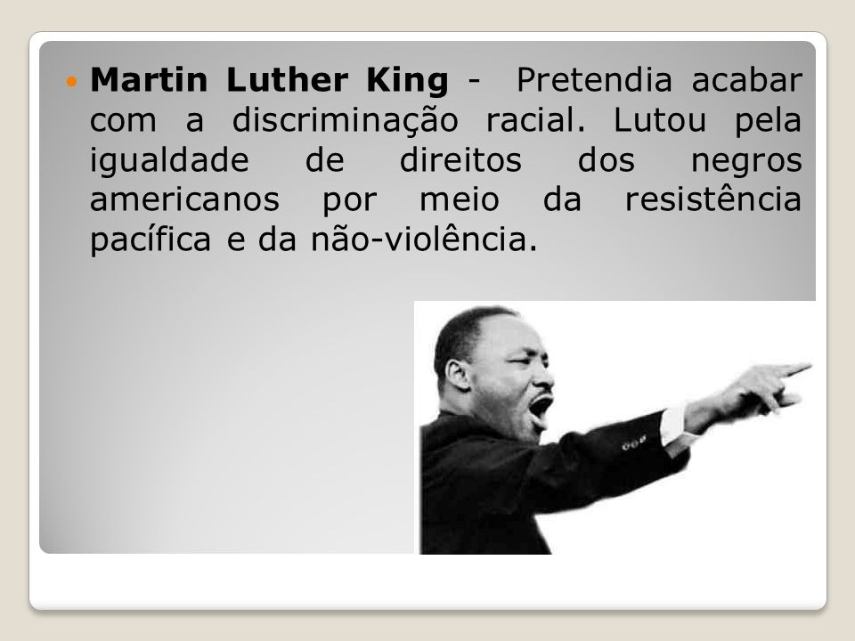 Martin Luther King - Pretendia acabar com a discriminação racial