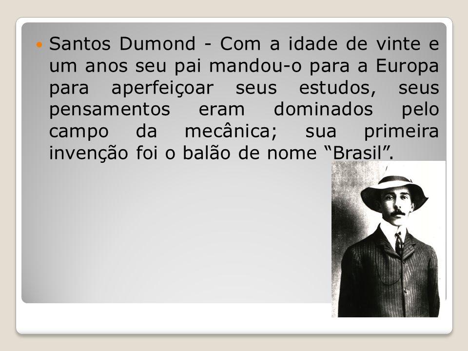 Santos Dumond - Com a idade de vinte e um anos seu pai mandou-o para a Europa para aperfeiçoar seus estudos, seus pensamentos eram dominados pelo campo da mecânica; sua primeira invenção foi o balão de nome Brasil .