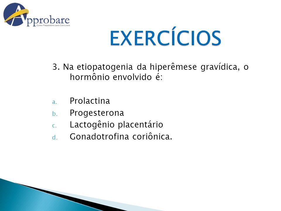 EXERCÍCIOS 3. Na etiopatogenia da hiperêmese gravídica, o hormônio envolvido é: Prolactina. Progesterona.