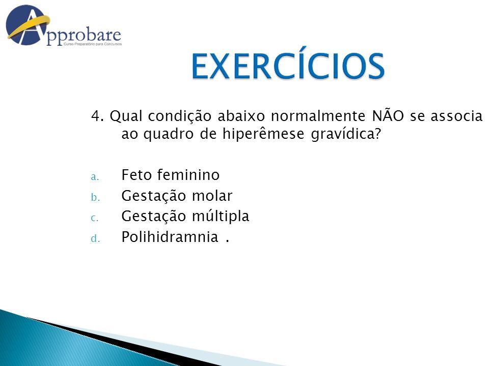EXERCÍCIOS 4. Qual condição abaixo normalmente NÃO se associa ao quadro de hiperêmese gravídica Feto feminino.