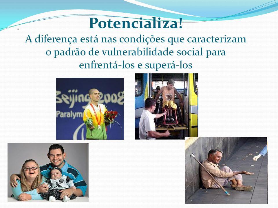 Potencializa! A diferença está nas condições que caracterizam o padrão de vulnerabilidade social para enfrentá-los e superá-los.