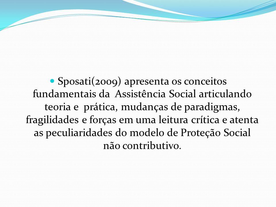 Sposati(2009) apresenta os conceitos fundamentais da Assistência Social articulando teoria e prática, mudanças de paradigmas, fragilidades e forças em uma leitura crítica e atenta as peculiaridades do modelo de Proteção Social não contributivo.