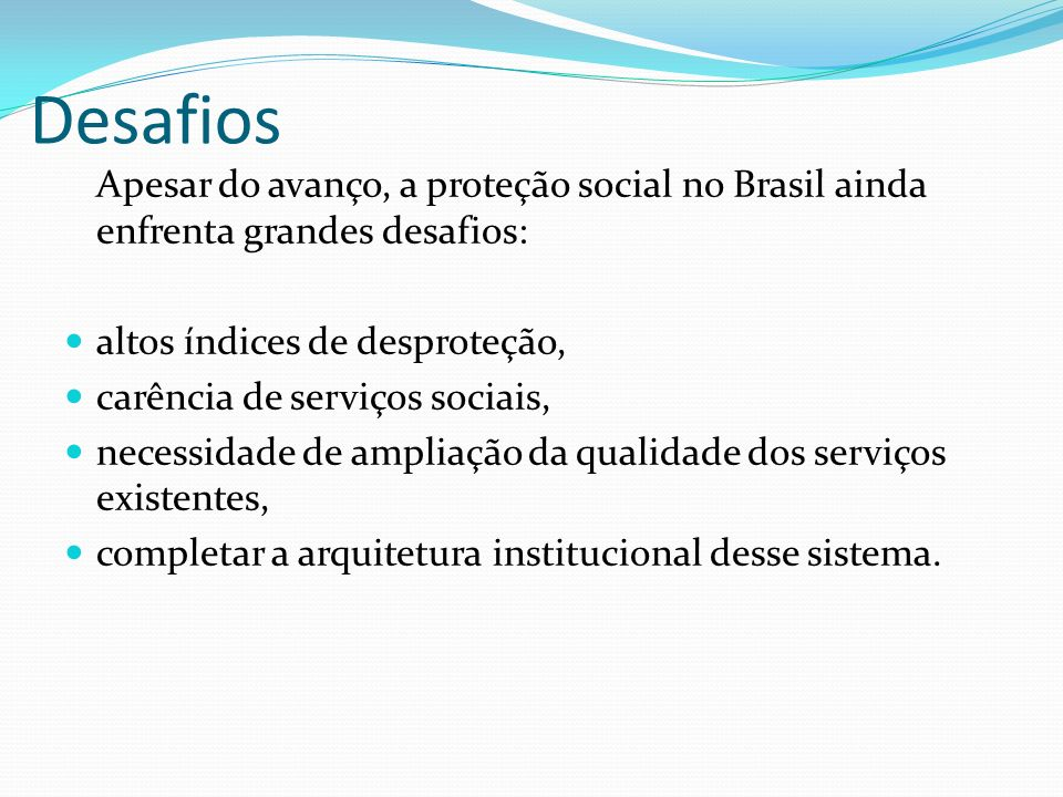Desafios Apesar do avanço, a proteção social no Brasil ainda enfrenta grandes desafios: altos índices de desproteção,