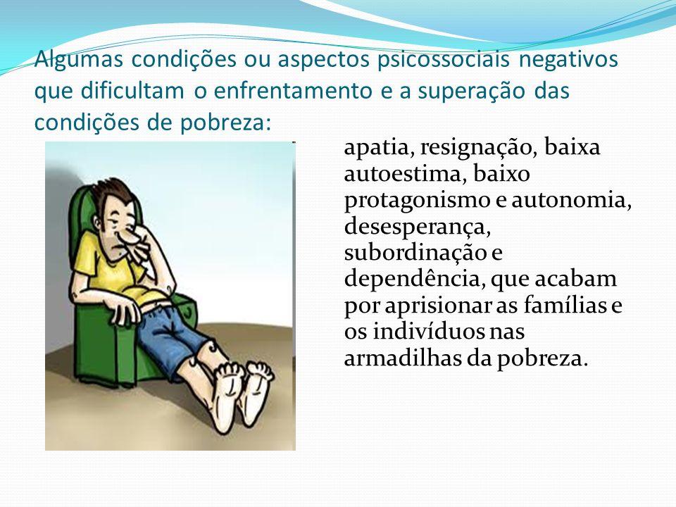 Algumas condições ou aspectos psicossociais negativos que dificultam o enfrentamento e a superação das condições de pobreza: