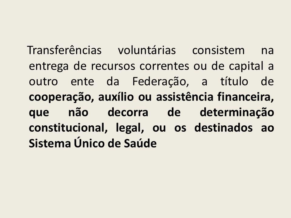 Transferências voluntárias consistem na entrega de recursos correntes ou de capital a outro ente da Federação, a título de cooperação, auxílio ou assistência financeira, que não decorra de determinação constitucional, legal, ou os destinados ao Sistema Único de Saúde