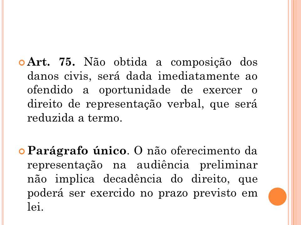 Art. 75. Não obtida a composição dos danos civis, será dada imediatamente ao ofendido a oportunidade de exercer o direito de representação verbal, que será reduzida a termo.