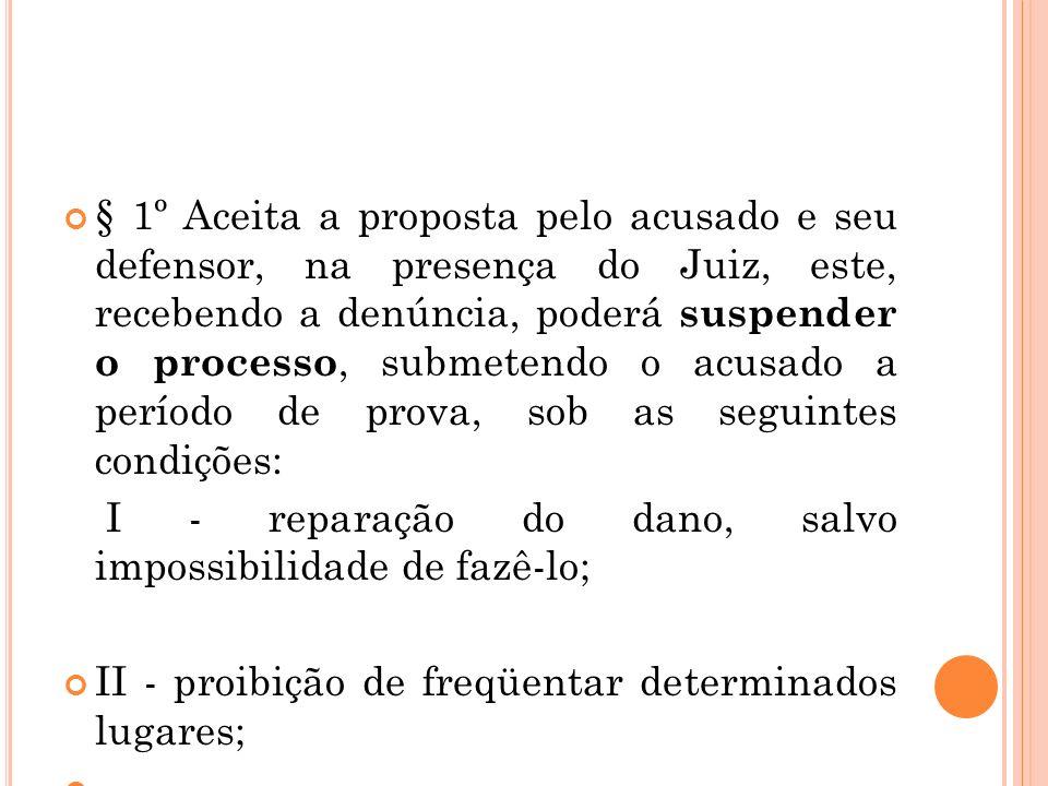 § 1º Aceita a proposta pelo acusado e seu defensor, na presença do Juiz, este, recebendo a denúncia, poderá suspender o processo, submetendo o acusado a período de prova, sob as seguintes condições: