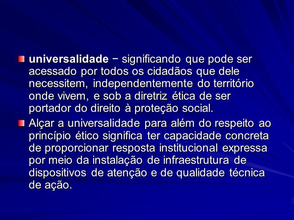 universalidade − significando que pode ser acessado por todos os cidadãos que dele necessitem, independentemente do território onde vivem, e sob a diretriz ética de ser portador do direito à proteção social.