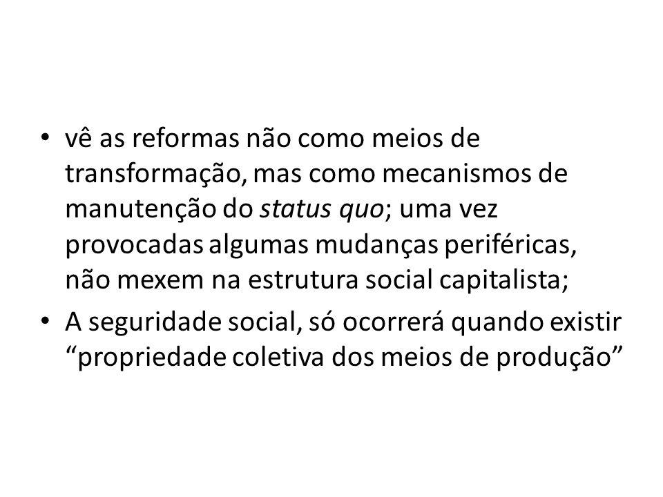 vê as reformas não como meios de transformação, mas como mecanismos de manutenção do status quo; uma vez provocadas algumas mudanças periféricas, não mexem na estrutura social capitalista;