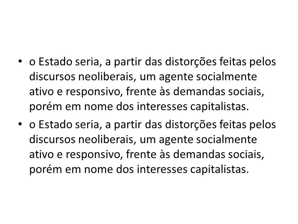 o Estado seria, a partir das distorções feitas pelos discursos neoliberais, um agente socialmente ativo e responsivo, frente às demandas sociais, porém em nome dos interesses capitalistas.