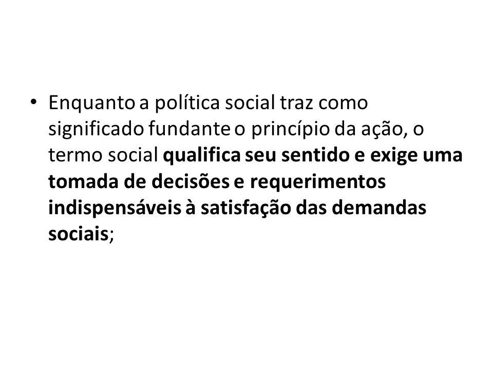 Enquanto a política social traz como significado fundante o princípio da ação, o termo social qualifica seu sentido e exige uma tomada de decisões e requerimentos indispensáveis à satisfação das demandas sociais;
