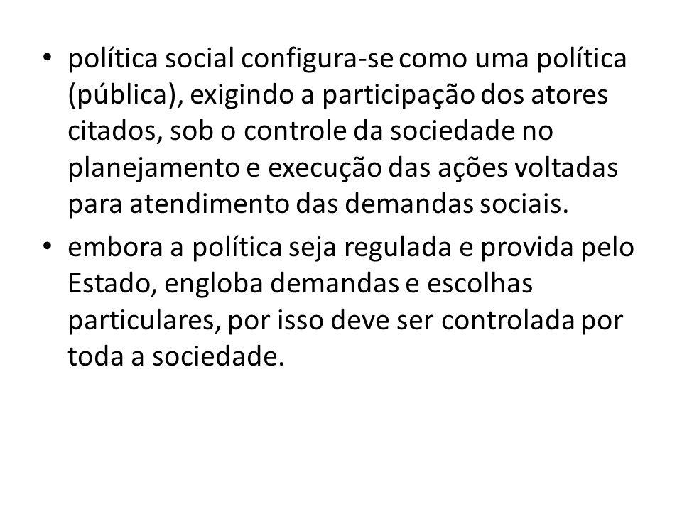 política social configura-se como uma política (pública), exigindo a participação dos atores citados, sob o controle da sociedade no planejamento e execução das ações voltadas para atendimento das demandas sociais.