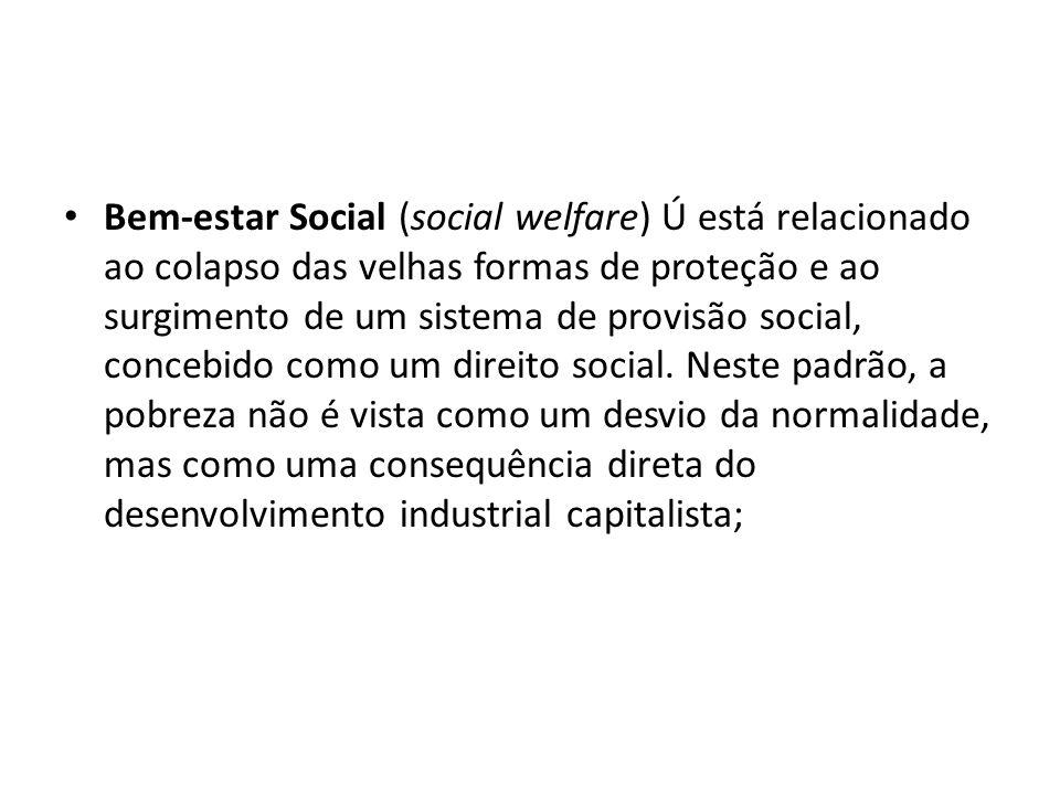 Bem-estar Social (social welfare) Ú está relacionado ao colapso das velhas formas de proteção e ao surgimento de um sistema de provisão social, concebido como um direito social.