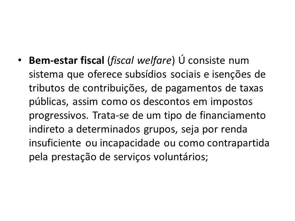 Bem-estar fiscal (fiscal welfare) Ú consiste num sistema que oferece subsídios sociais e isenções de tributos de contribuições, de pagamentos de taxas públicas, assim como os descontos em impostos progressivos.