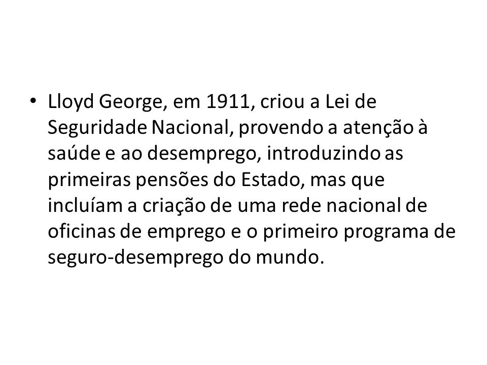 Lloyd George, em 1911, criou a Lei de Seguridade Nacional, provendo a atenção à saúde e ao desemprego, introduzindo as primeiras pensões do Estado, mas que incluíam a criação de uma rede nacional de oficinas de emprego e o primeiro programa de seguro-desemprego do mundo.
