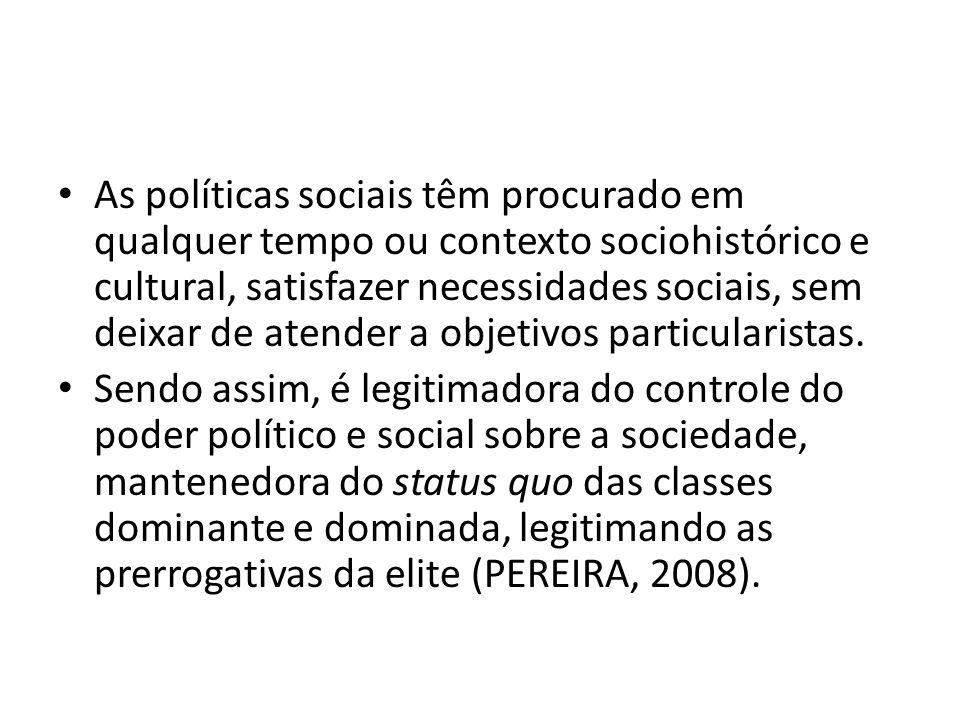 As políticas sociais têm procurado em qualquer tempo ou contexto sociohistórico e cultural, satisfazer necessidades sociais, sem deixar de atender a objetivos particularistas.
