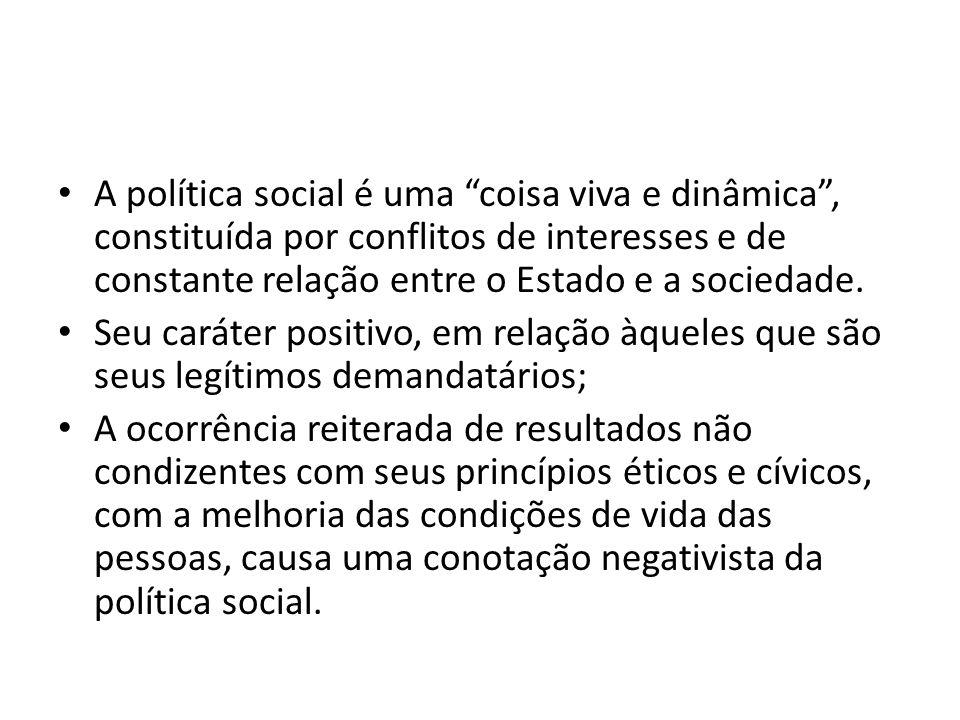 A política social é uma coisa viva e dinâmica , constituída por conflitos de interesses e de constante relação entre o Estado e a sociedade.