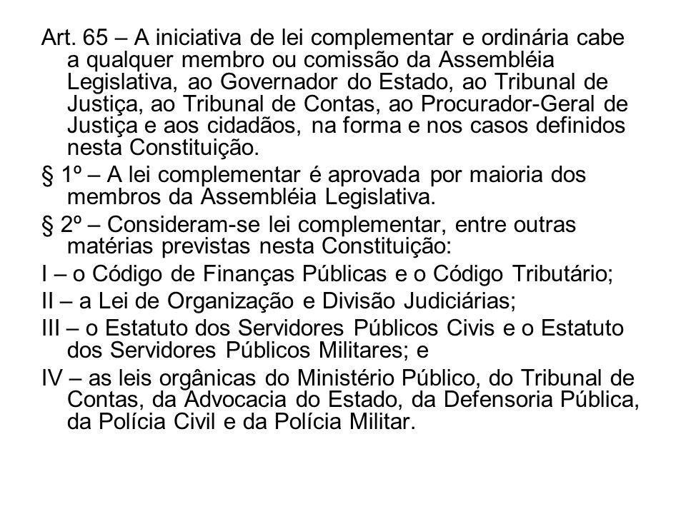Art. 65 – A iniciativa de lei complementar e ordinária cabe a qualquer membro ou comissão da Assembléia Legislativa, ao Governador do Estado, ao Tribunal de Justiça, ao Tribunal de Contas, ao Procurador-Geral de Justiça e aos cidadãos, na forma e nos casos definidos nesta Constituição.