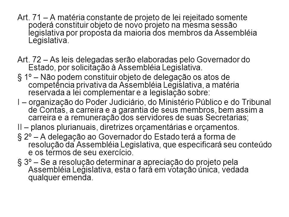 Art. 71 – A matéria constante de projeto de lei rejeitado somente poderá constituir objeto de novo projeto na mesma sessão legislativa por proposta da maioria dos membros da Assembléia Legislativa.