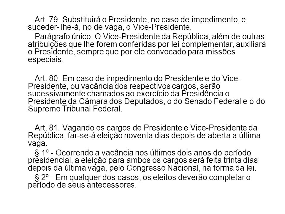 Art. 79. Substituirá o Presidente, no caso de impedimento, e suceder- lhe-á, no de vaga, o Vice-Presidente.