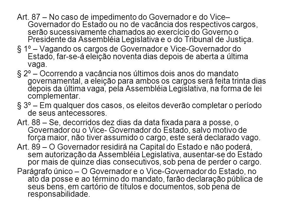 Art. 87 – No caso de impedimento do Governador e do Vice– Governador do Estado ou no de vacância dos respectivos cargos, serão sucessivamente chamados ao exercício do Governo o Presidente da Assembléia Legislativa e o do Tribunal de Justiça.
