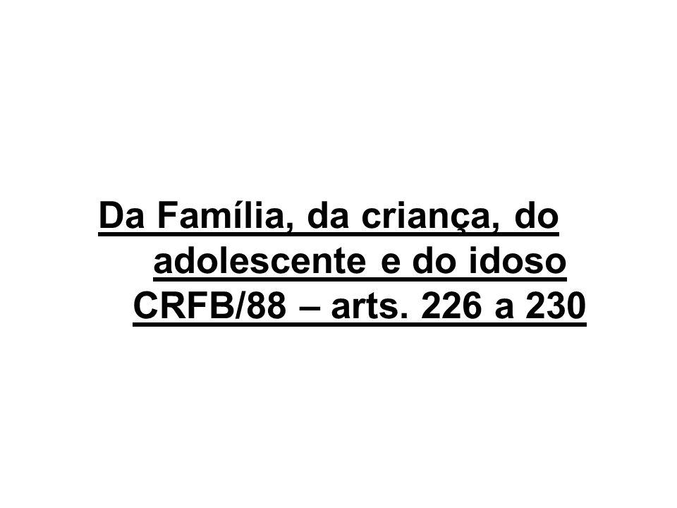 Da Família, da criança, do adolescente e do idoso CRFB/88 – arts