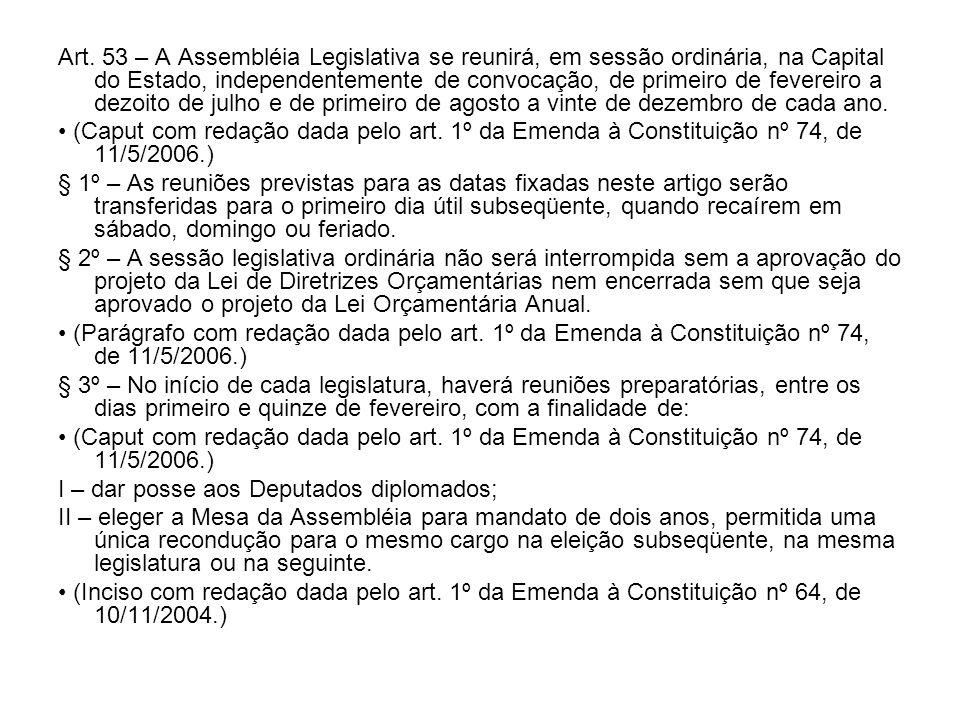 Art. 53 – A Assembléia Legislativa se reunirá, em sessão ordinária, na Capital do Estado, independentemente de convocação, de primeiro de fevereiro a dezoito de julho e de primeiro de agosto a vinte de dezembro de cada ano.