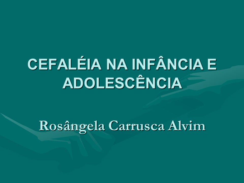 CEFALÉIA NA INFÂNCIA E ADOLESCÊNCIA Rosângela Carrusca Alvim